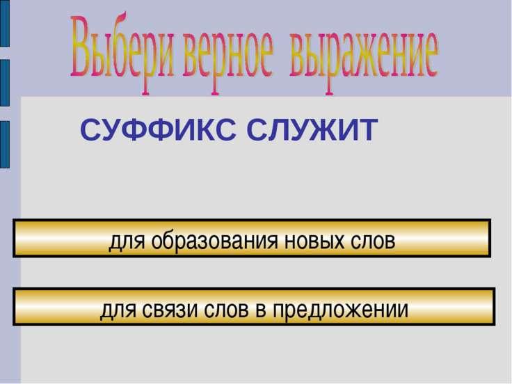 СУФФИКС СЛУЖИТ для связи слов в предложении для образования новых слов