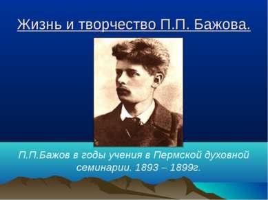 Жизнь и творчество П.П. Бажова. П.П.Бажов в годы учения в Пермской духовной с...