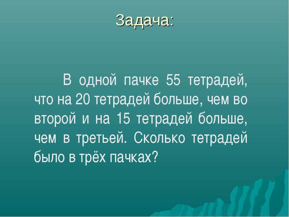 Задача: В одной пачке 55 тетрадей, что на 20 тетрадей больше, чем во второй и...