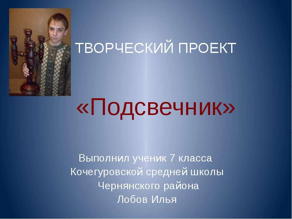 ТВОРЧЕСКИЙ ПРОЕКТ «Подсвечник» Выполнил ученик 7 класса Кочегуровской средней...