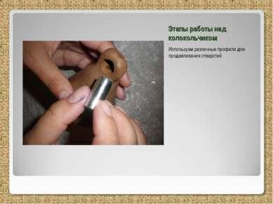 Этапы работы над колокольчиком Используем различные профили для продавливания...