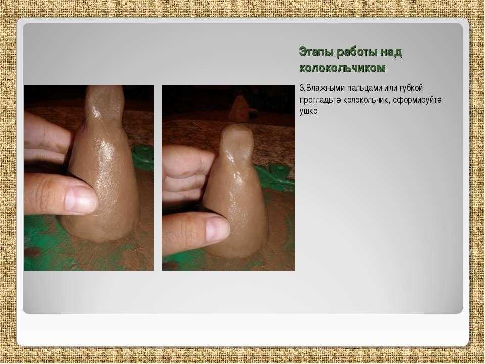 Этапы работы над колокольчиком 3.Влажными пальцами или губкой прогладьте коло...
