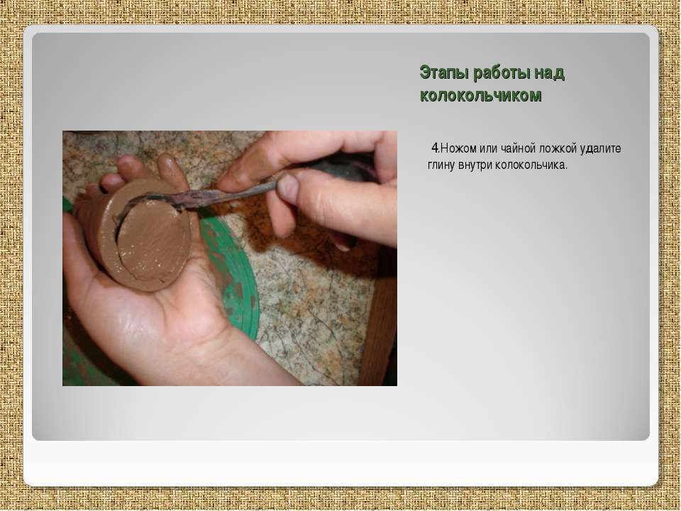 Этапы работы над колокольчиком 4.Ножом или чайной ложкой удалите глину внутри...