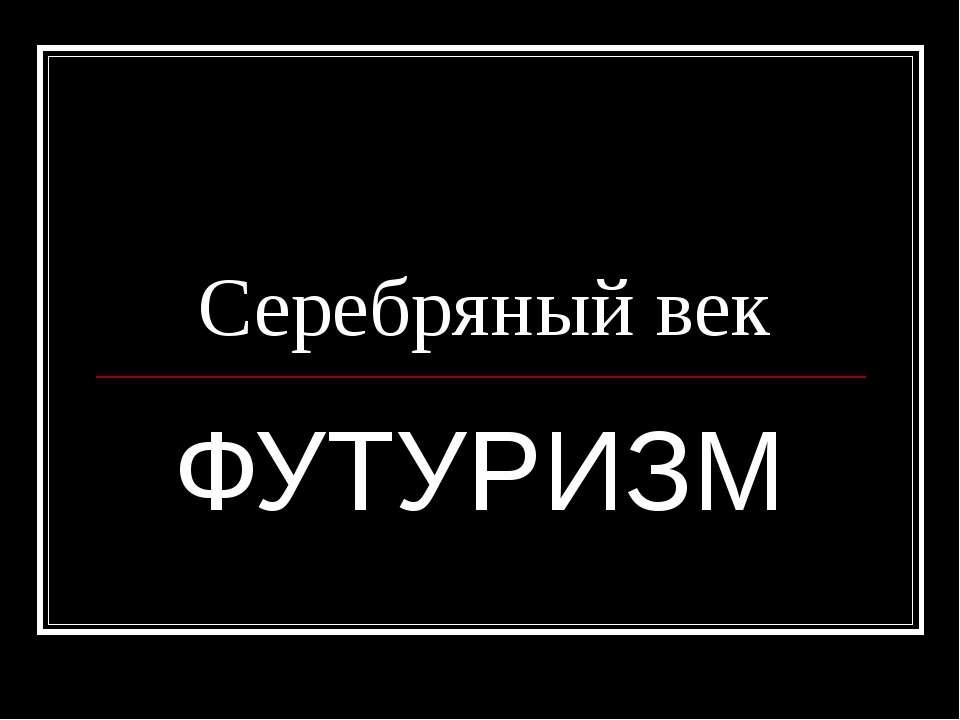 Серебряный век ФУТУРИЗМ