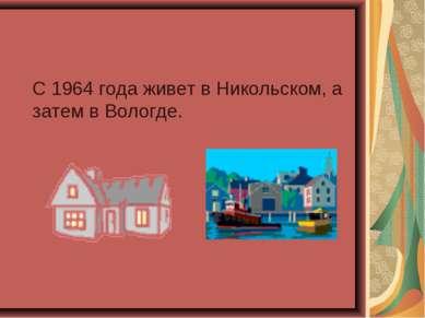 С 1964 года живет в Никольском, а затем в Вологде.