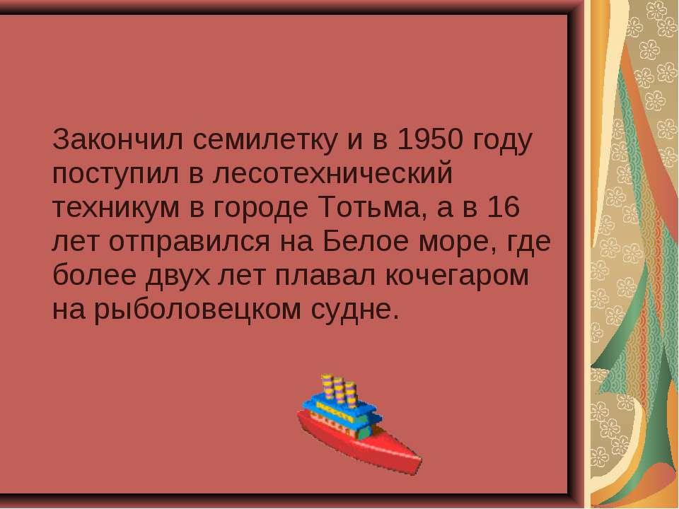 Закончил семилетку и в 1950 году поступил в лесотехнический техникум в городе...