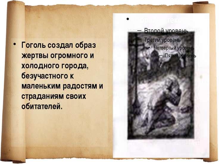 Гоголь создал образ жертвы огромного и холодного города, безучастного к мален...