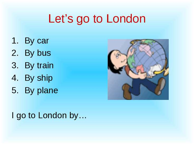 Let's go to London By car By bus By train By ship By plane I go to London by…
