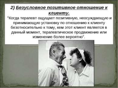 """2) Безусловное позитивное отношение к клиенту. """"Когда терапевт ощущает позити..."""