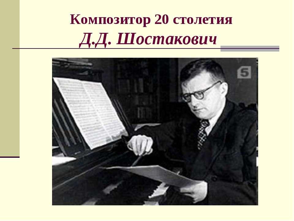 Композитор 20 столетия Д.Д. Шостакович