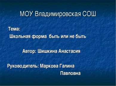 МОУ Владимировская СОШ Тема: Школьная форма быть или не быть Автор: Шишкина А...