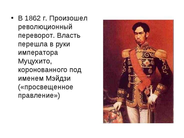 В 1862 г. Произошел революционный переворот. Власть перешла в руки императора...
