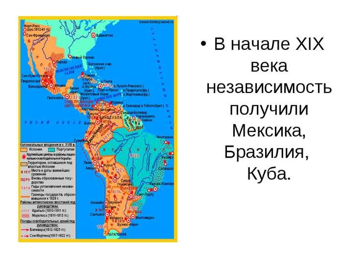 В начале XIX века независимость получили Мексика, Бразилия, Куба.