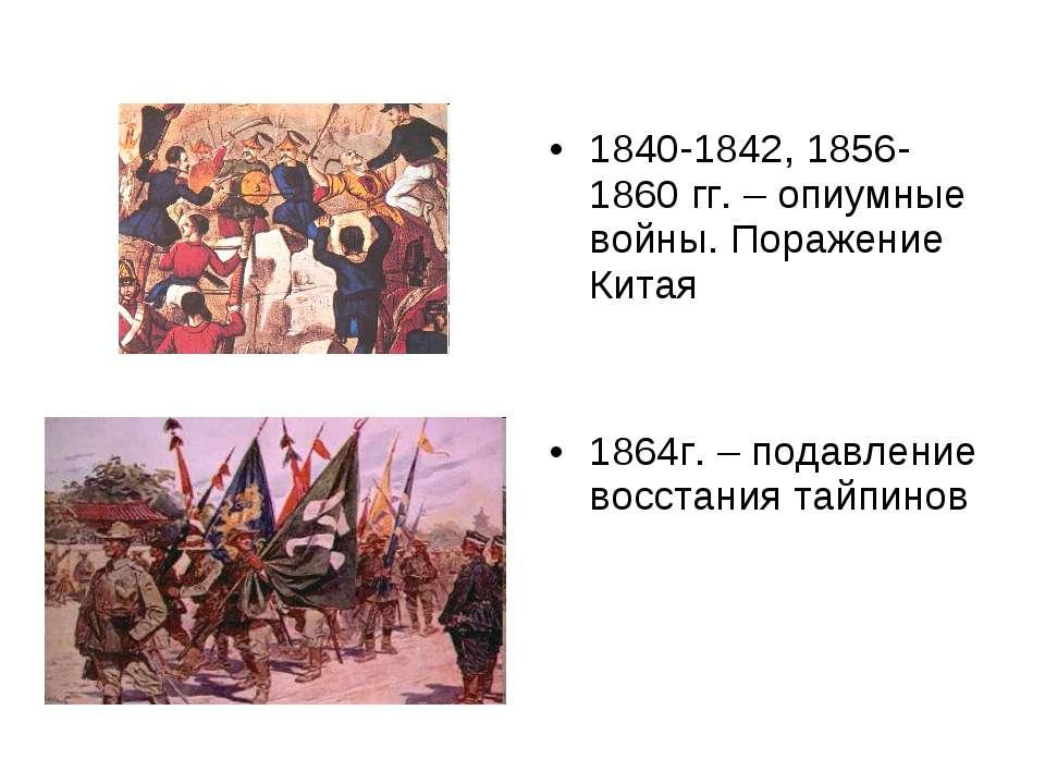 1840-1842, 1856-1860 гг. – опиумные войны. Поражение Китая 1864г. – подавлени...