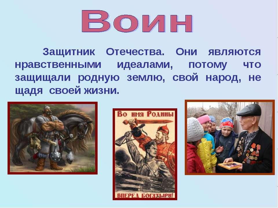 Защитник Отечества. Они являются нравственными идеалами, потому что защищали ...