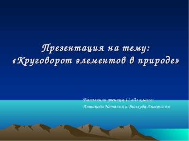 Презентация на тему: «Круговорот элементов в природе» Выполнили ученицы 11 «А...