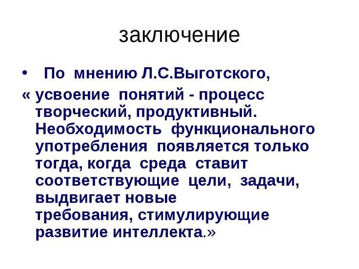 заключение По мнению Л.С.Выготского, « усвоение понятий - процесс творческий,...