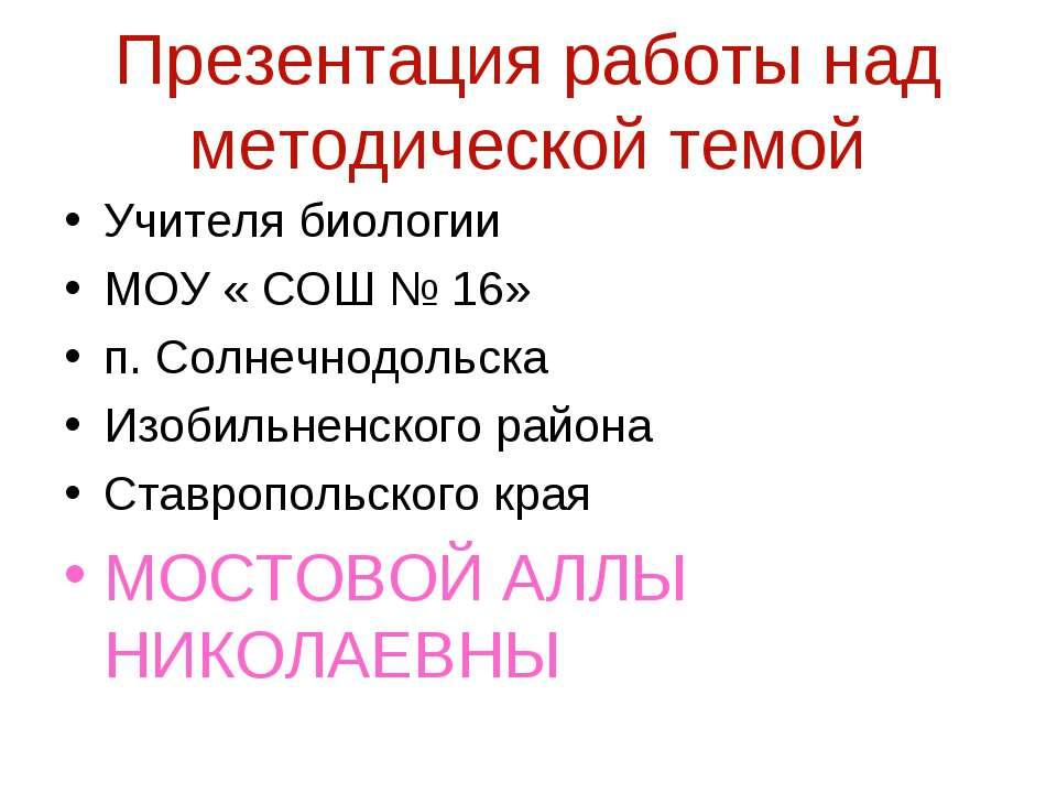 Презентация работы над методической темой Учителя биологии МОУ « СОШ № 16» п....