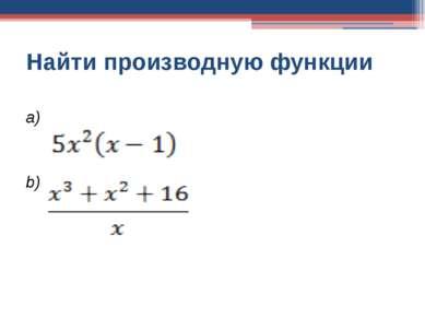 Найти производную функции a) b)