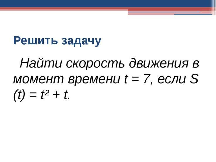 Решить задачу Найти скорость движения в момент времени t = 7, если S (t) = t²...