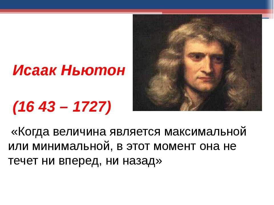 Исаак Ньютон (16 43 – 1727) «Когда величина является максимальной или минимал...