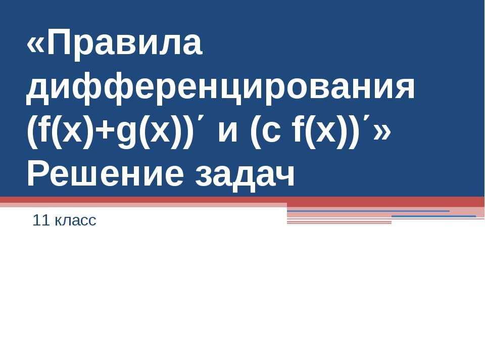«Правила дифференцирования (f(x)+g(x))΄ и (c f(x))΄» Решение задач 11 класс
