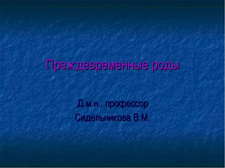Преждевременные роды Д.м.н., профессор Сидельникова В.М.