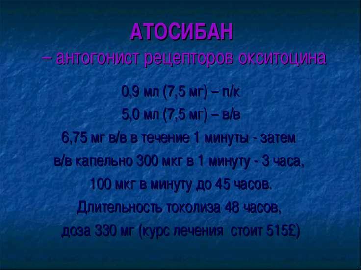 АТОСИБАН – антогонист рецепторов окситоцина 0,9 мл (7,5 мг) – п/к 5,0 мл (7,5...