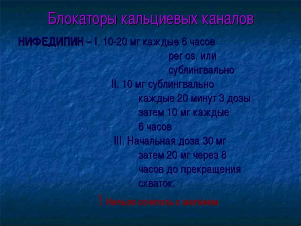 Блокаторы кальциевых каналов НИФЕДИПИН – I. 10-20 мг каждые 6 часов per os. и...