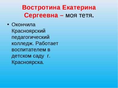 Востротина Екатерина Сергеевна – моя тетя. Окончила Красноярский педагогическ...