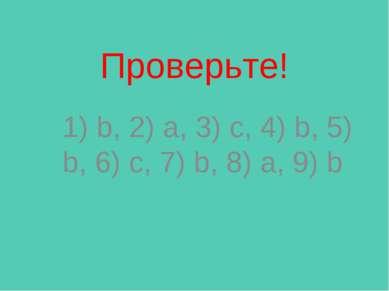 Проверьте! 1) b, 2) a, 3) c, 4) b, 5) b, 6) c, 7) b, 8) a, 9) b