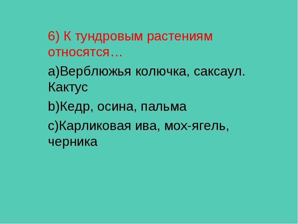 6) К тундровым растениям относятся… Верблюжья колючка, саксаул. Кактус Кедр, ...