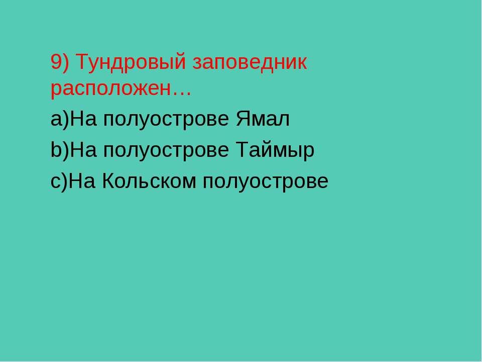 9) Тундровый заповедник расположен… На полуострове Ямал На полуострове Таймыр...