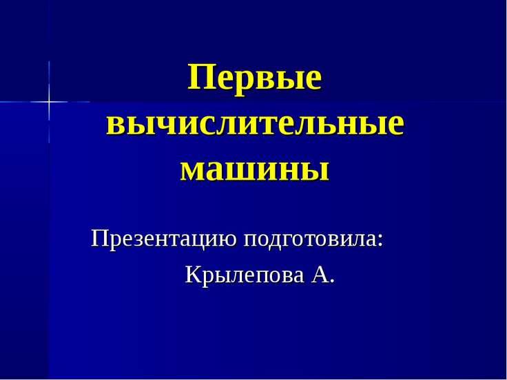 Первые вычислительные машины Презентацию подготовила: Крылепова А.