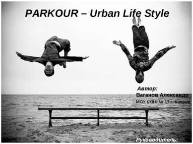 PARKOUR – Urban Life Style Автор: Ваганов Александр МОУ СОШ № 17 г. Ковров Ру...
