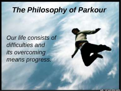 The Philosophy of Parkour Our life consists of difficulties and its overcomin...