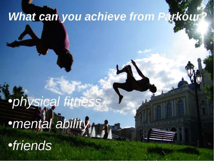 f What can you achieve from Parkour? physical fitness mental ability friends