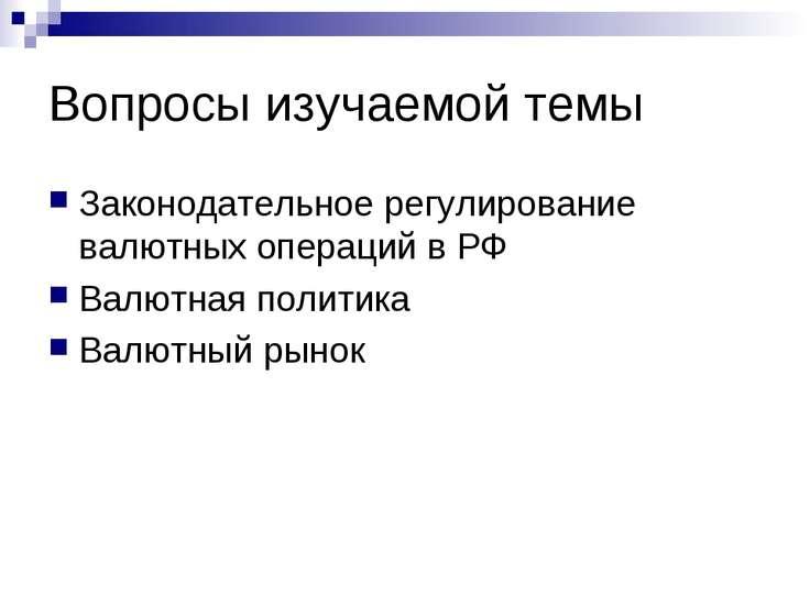 Вопросы изучаемой темы Законодательное регулирование валютных операций в РФ В...