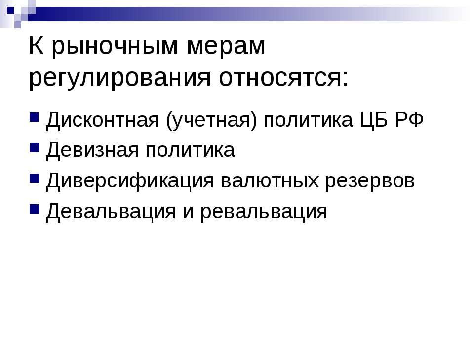 К рыночным мерам регулирования относятся: Дисконтная (учетная) политика ЦБ РФ...