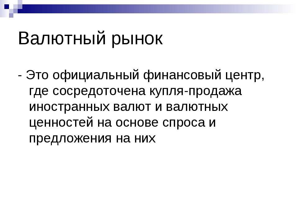 Валютный рынок - Это официальный финансовый центр, где сосредоточена купля-пр...