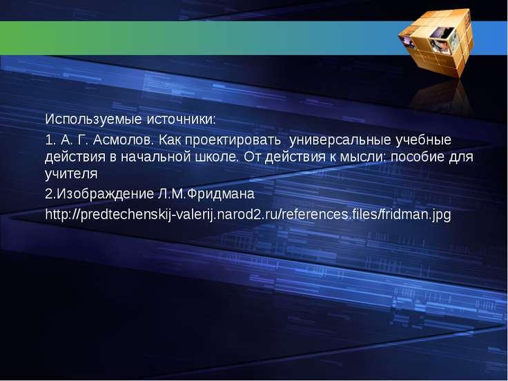 Используемые источники: 1. А. Г. Асмолов. Как проектировать универсальные уче...