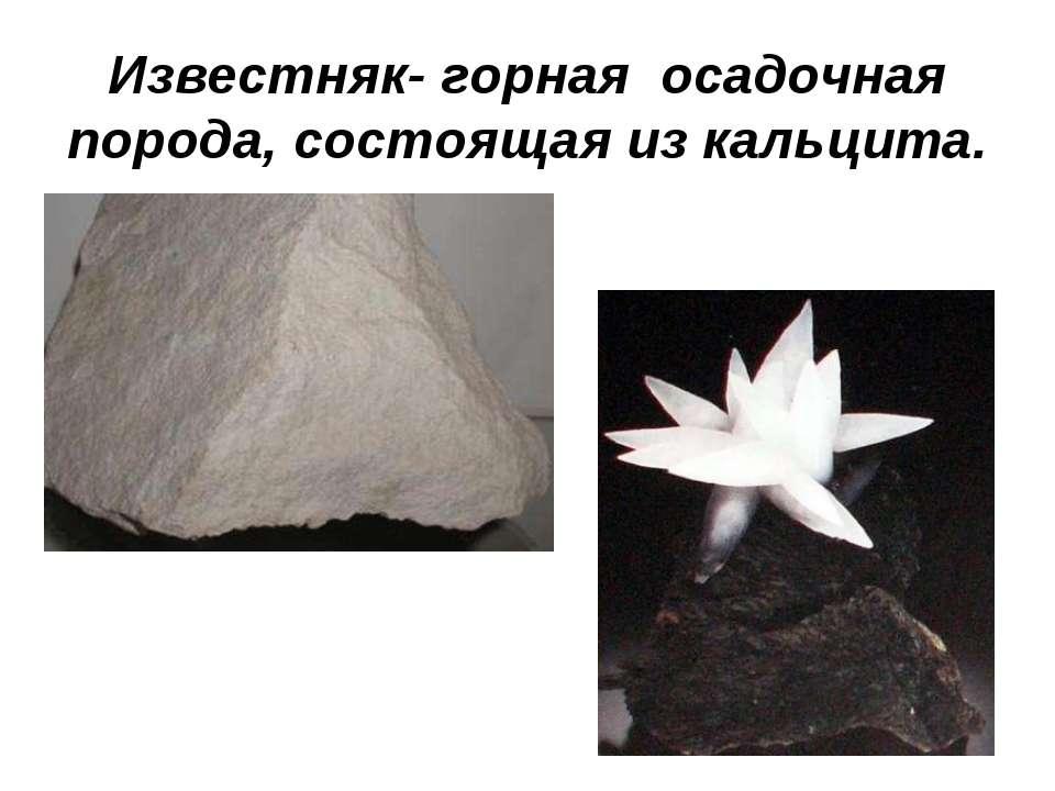 Известняк- горная осадочная порода, состоящая из кальцита.
