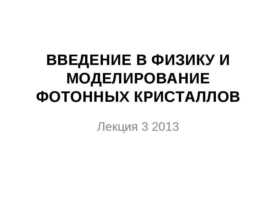 ВВЕДЕНИЕ В ФИЗИКУ И МОДЕЛИРОВАНИЕ ФОТОННЫХ КРИСТАЛЛОВ Лекция 3 2013