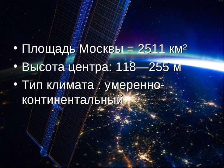 Площадь Москвы = 2511 км² Высота центра: 118—255 м Тип климата : умеренно-кон...