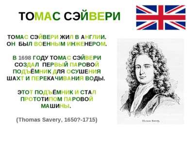 ТОМАС СЭЙВЕРИ ТОМАС СЭЙВЕРИ ЖИЛ В АНГЛИИ. ОН БЫЛ ВОЕННЫМ ИНЖЕНЕРОМ. В 1698 ГО...