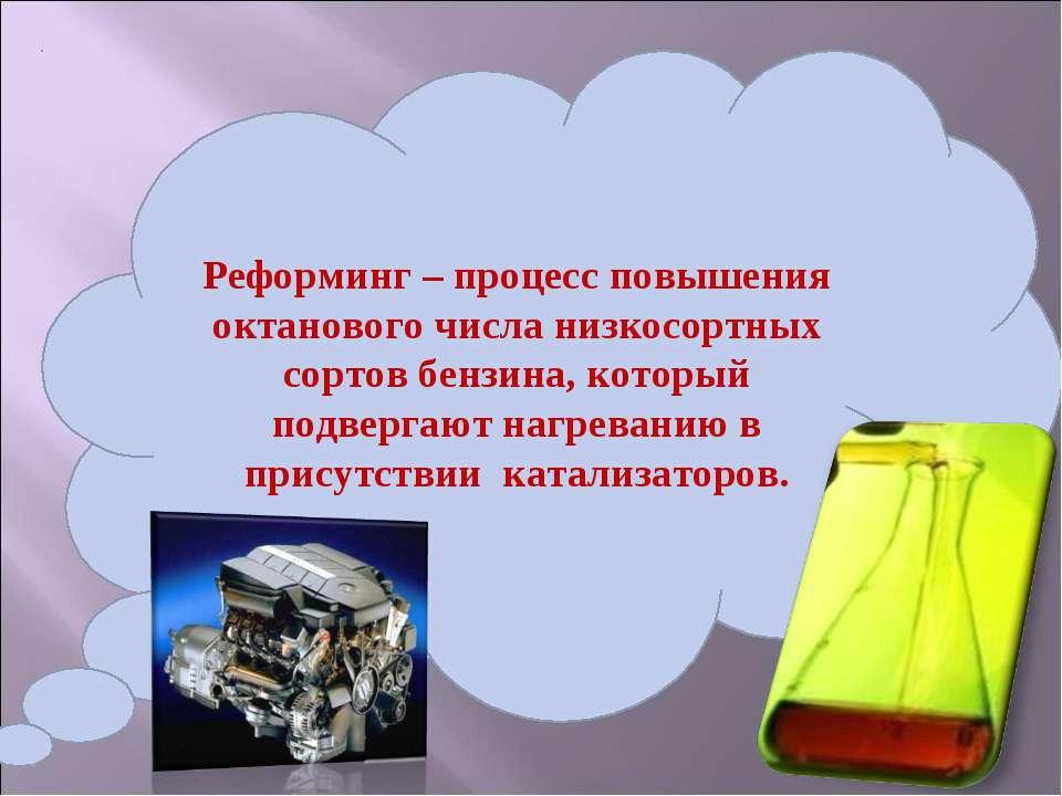 Реформинг – процесс повышения октанового числа низкосортных сортов бензина, к...
