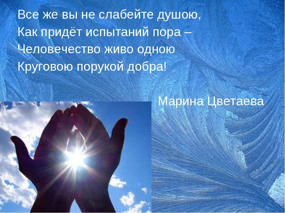 Все же вы не слабейте душою, Как придёт испытаний пора – Человечество живо од...