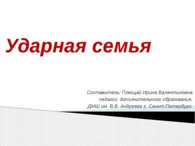 Ударная семья Составитель: Плющай Ирина Валентиновна педагог дополнительного ...