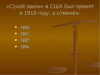 «Сухой закон» в США был принят в 1919 году, а отменён: - 1933; - 1941; - 1937...