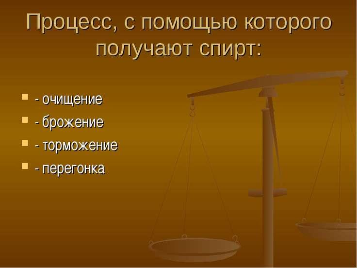 Процесс, с помощью которого получают спирт: - очищение - брожение - торможени...